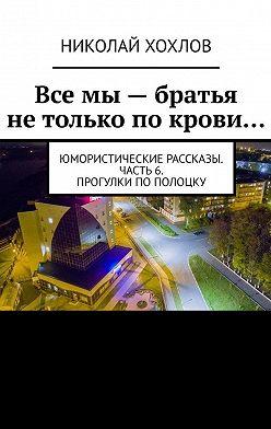 Николай Хохлов - Все мы– братья нетолько покрови… Юмористические рассказы. Часть6. Прогулки поПолоцку
