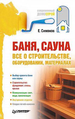 Евгений Симонов - Баня, сауна: все о строительстве, оборудовании, материалах