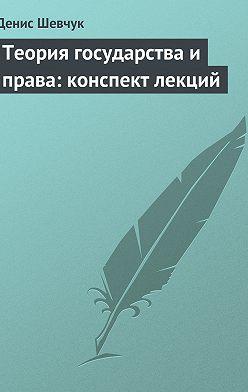 Денис Шевчук - Теория государства и права: конспект лекций
