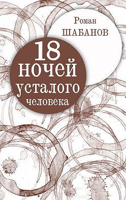 Роман Шабанов - 18 ночей усталого человека. Дневник реальных событий