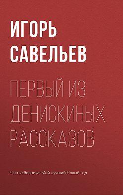 Игорь Савельев - Первый из Денискиных рассказов