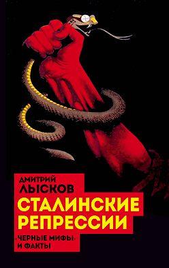 Дмитрий Лысков - Сталинские репрессии. «Черные мифы» и факты