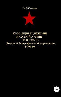 Денис Соловьев - Командиры дивизий Красной Армии 1941-1945 гг. Том 10