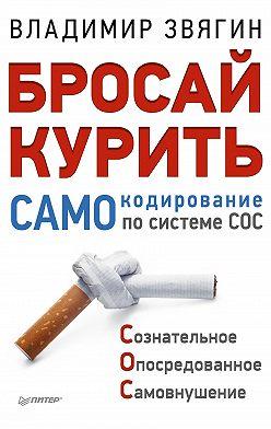Владимир Звягин - Бросай курить! САМОкодирование по системе СОС
