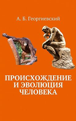 Александр Георгиевский - Происхождение и эволюция человека