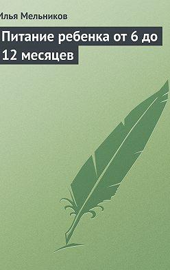 Илья Мельников - Питание ребенка от 6 до 12 месяцев