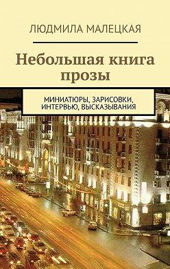 Людмила Малецкая - Небольшая книга прозы. Миниатюры, зарисовки, интервью, высказывания