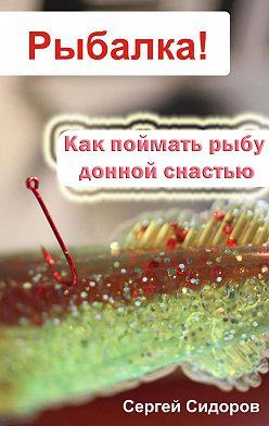Сергей Сидоров - Как поймать рыбу донной снастью