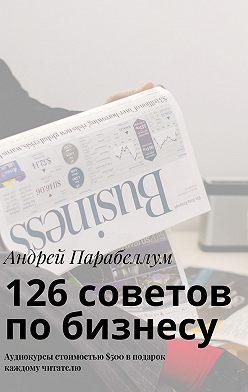 Андрей Парабеллум - 126советов побизнесу. Аудиокурсы стоимостью$500 вподарок каждому читателю