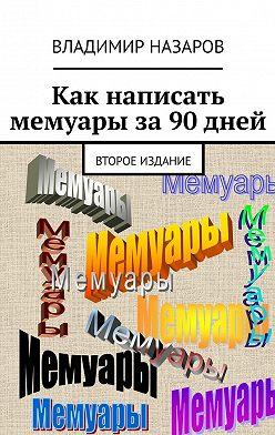 Владимир Назаров - Как написать мемуары за90 дней. Второе издание