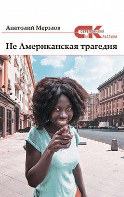 Анатолий Мерзлов - Не американская трагедия