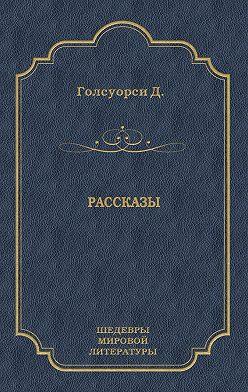 Джон Голсуорси - Рассказы (сборник)