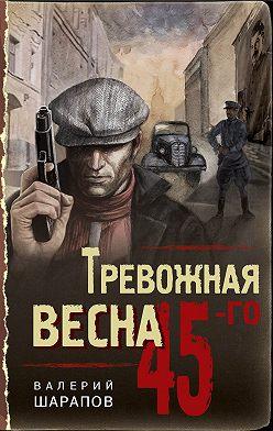 Валерий Шарапов - Тревожная весна 45-го