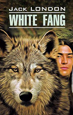 Джек Лондон - White Fang / Белый Клык. Книга для чтения на английском языке