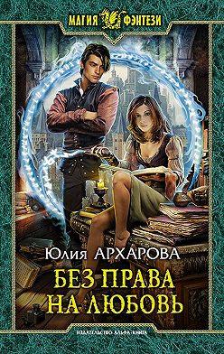 Юлия Архарова - Без права на любовь