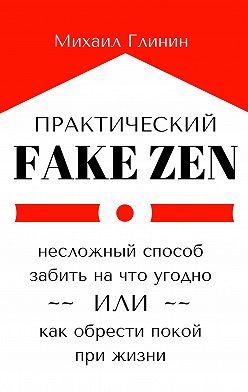 Михаил Глинин - Практический Fake Zen. Несложный способ забить на что угодно, или Как обрести покой при жизни