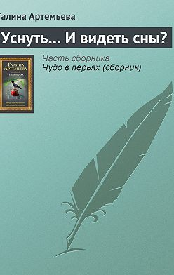 Галина Артемьева - Уснуть… И видеть сны?