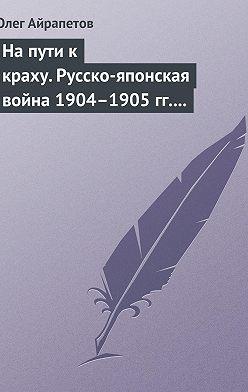 Олег Айрапетов - На пути к краху. Русско-японская война 1904–1905 гг. Военно-политическая история