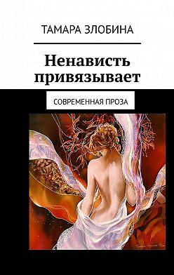 Тамара Злобина - Ненависть привязывает. Современная проза