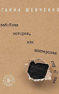 Ганна Шевченко - Забойная история, или Шахтерская Глубокая