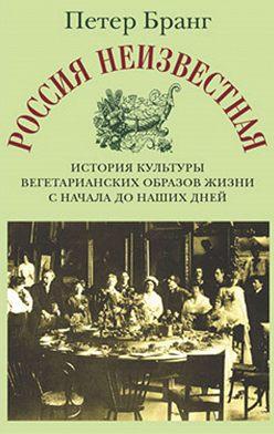 Петер Бранг - Россия неизвестная: История культуры вегетарианских образов жизни с начала до наших дней