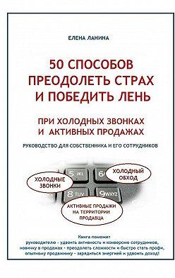 Елена Ланина - 50 способов преодолеть страх и победить лень при холодных звонках и активных продажах
