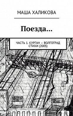 Маша Халикова - Поезда… Часть 1. Курган – Волгоград. Стихи (2005)