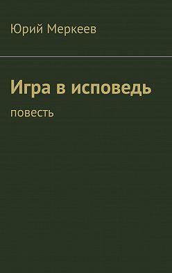 Юрий Меркеев - Игра в исповедь. Повесть