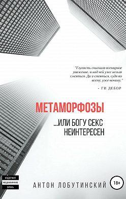 Антон Лобутинский - Метаморфозы, или Богу секс не интересен