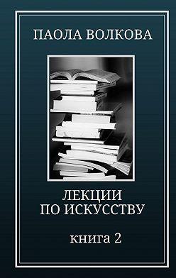 Паола Волкова - Лекции по искусству. Книга 2