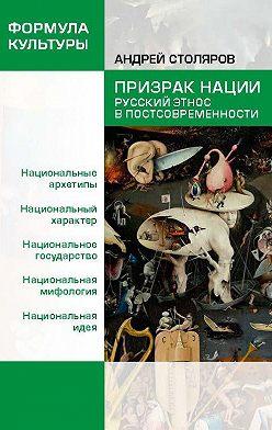 Андрей Столяров - Призрак нации. Русский этнос в постсовременности