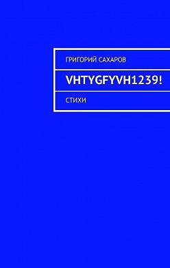 Григорий Сахаров - VHTYGFYVH1239! Стихи