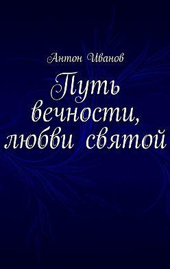 Антон Иванов - Путь вечности, любви святой