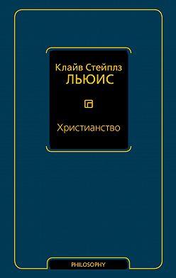 Клайв Льюис - Христианство (сборник)