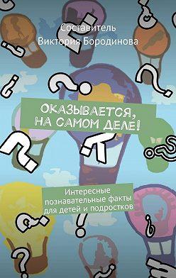 Виктория Бородинова - Оказывается, насамом деле! Интересные познавательные факты для детейи подростков
