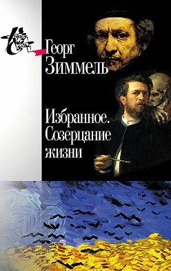Георг Зиммель - Избранное. Созерцание жизни