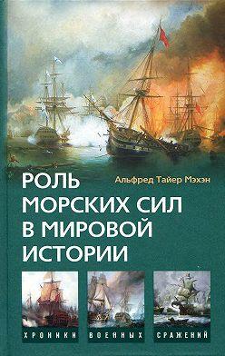 Альфред Мэхэн - Роль морских сил в мировой истории