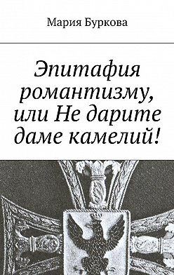 Мария Буркова - Эпитафия романтизму, или Недарите даме камелий!