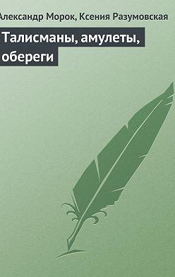Александр Морок - Талисманы, амулеты, обереги