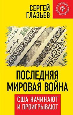Сергей Глазьев - Последняя мировая война. США начинают и проигрывают