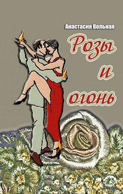Анастасия Вольная - Розы иогонь