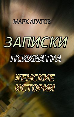 Марк Агатов - Записки психиатра. Женские истории