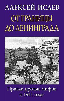 Алексей Исаев - От границы до Ленинграда. Правда против мифов о 1941 годе