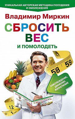Владимир Миркин - Сбросить вес и помолодеть. Самоубеждение, движение, жизнелюбие. Уникальная авторская методика похудения и омоложения