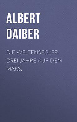 Albert Daiber - Die Weltensegler. Drei Jahre auf dem Mars.
