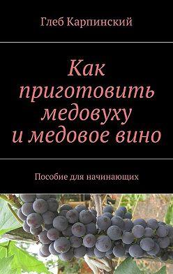 Глеб Карпинский - Как приготовить медовуху и медовое вино. Пособие для начинающих