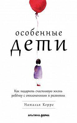Наталья Керре - Особенные дети. Как подарить счастливую жизнь ребёнку с отклонениями в развитии