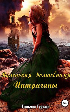 Татьяна Гуркало - Маленькая волшебница. Интриганы