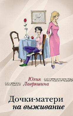 Юлия Лавряшина - Дочки-матери на выживание