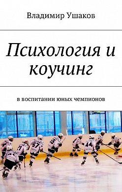 Владимир Ушаков - Психология и коучинг ввоспитании юных чемпионов